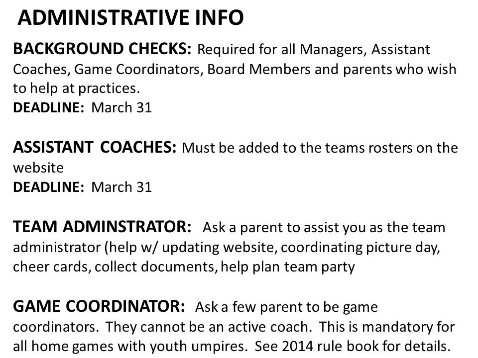 ADMINISTRATIVE INFO BACKGROUND CHECKS: Required for all Managers, Assistant Coaches, Game Coordinators, Board Members and parents who wish to help at practices.