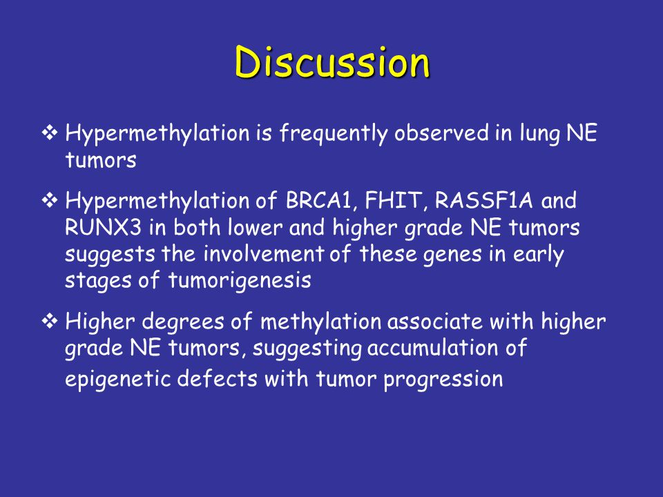 Discussion  Hypermethylation is frequently observed in lung NE tumors  Hypermethylation of BRCA1, FHIT, RASSF1A and RUNX3 in both lower and higher grade NE tumors suggests the involvement of these genes in early stages of tumorigenesis  Higher degrees of methylation associate with higher grade NE tumors, suggesting accumulation of epigenetic defects with tumor progression