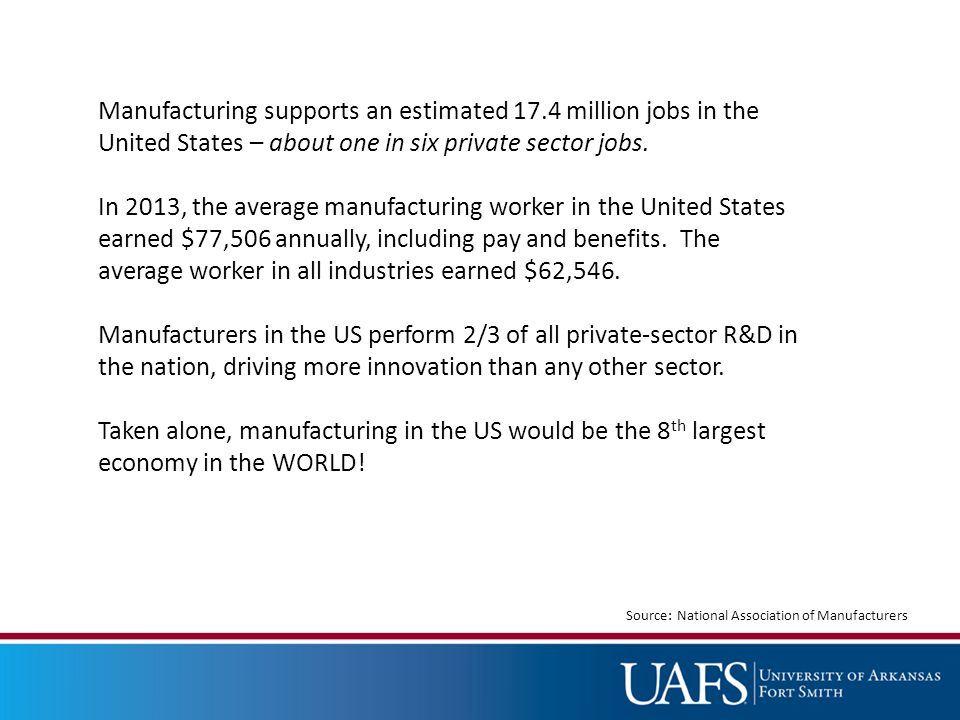 Manufacturing supports an estimated 17.4 million jobs in the United States – about one in six private sector jobs.
