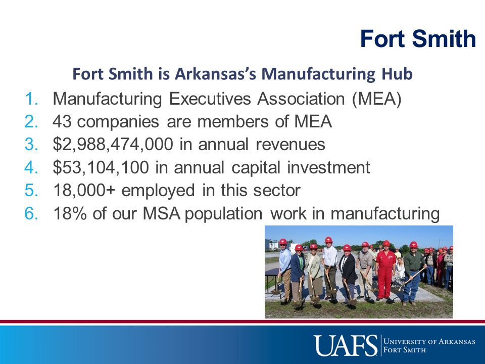 Fort Smith 1.Manufacturing Executives Association (MEA) 2.43 companies are members of MEA 3.$2,988,474,000 in annual revenues 4.$53,104,100 in annual capital investment 5.18,000+ employed in this sector 6.18% of our MSA population work in manufacturing Fort Smith is Arkansas's Manufacturing Hub