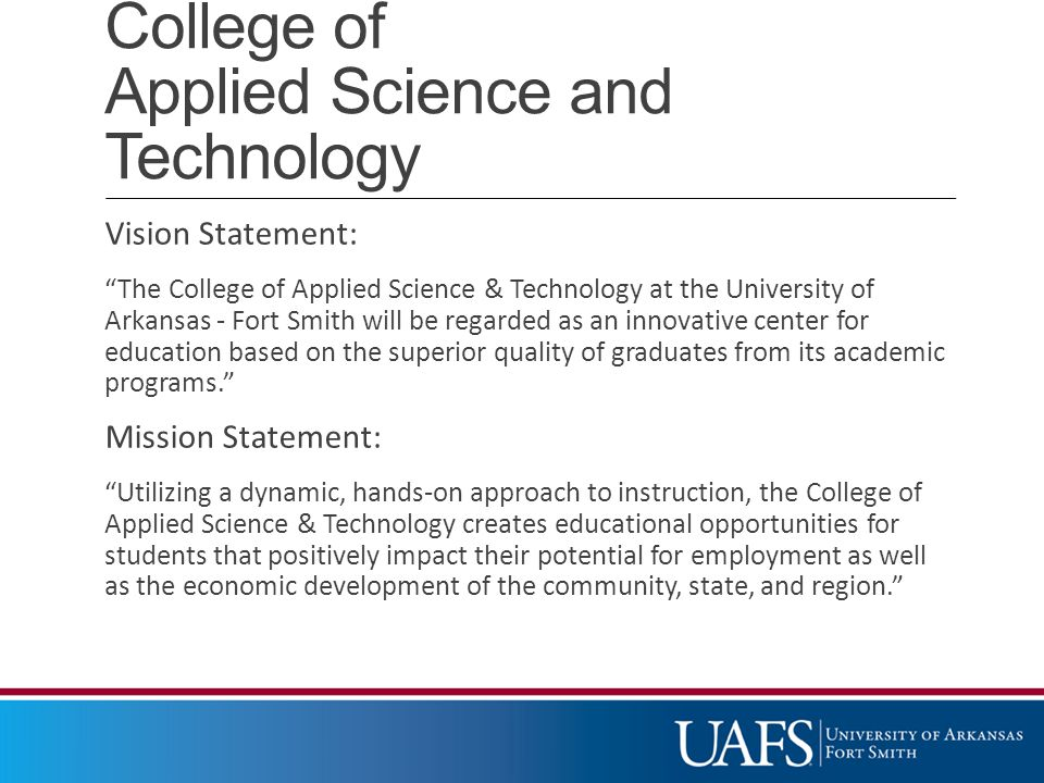 College of Applied Science and Technology Vision Statement: The College of Applied Science & Technology at the University of Arkansas - Fort Smith will be regarded as an innovative center for education based on the superior quality of graduates from its academic programs. Mission Statement: Utilizing a dynamic, hands-on approach to instruction, the College of Applied Science & Technology creates educational opportunities for students that positively impact their potential for employment as well as the economic development of the community, state, and region.