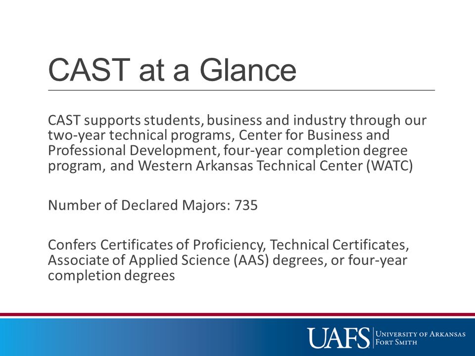 CAST at a Glance CAST supports students, business and industry through our two-year technical programs, Center for Business and Professional Development, four-year completion degree program, and Western Arkansas Technical Center (WATC) Number of Declared Majors: 735 Confers Certificates of Proficiency, Technical Certificates, Associate of Applied Science (AAS) degrees, or four-year completion degrees
