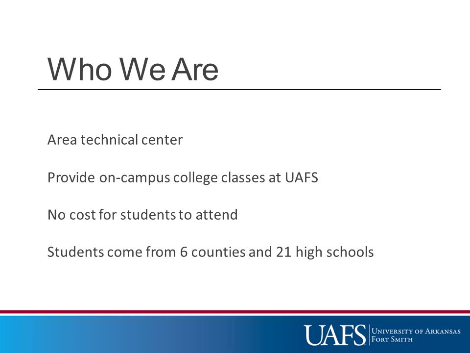 Who We Are Area technical center Provide on-campus college classes at UAFS No cost for students to attend Students come from 6 counties and 21 high schools