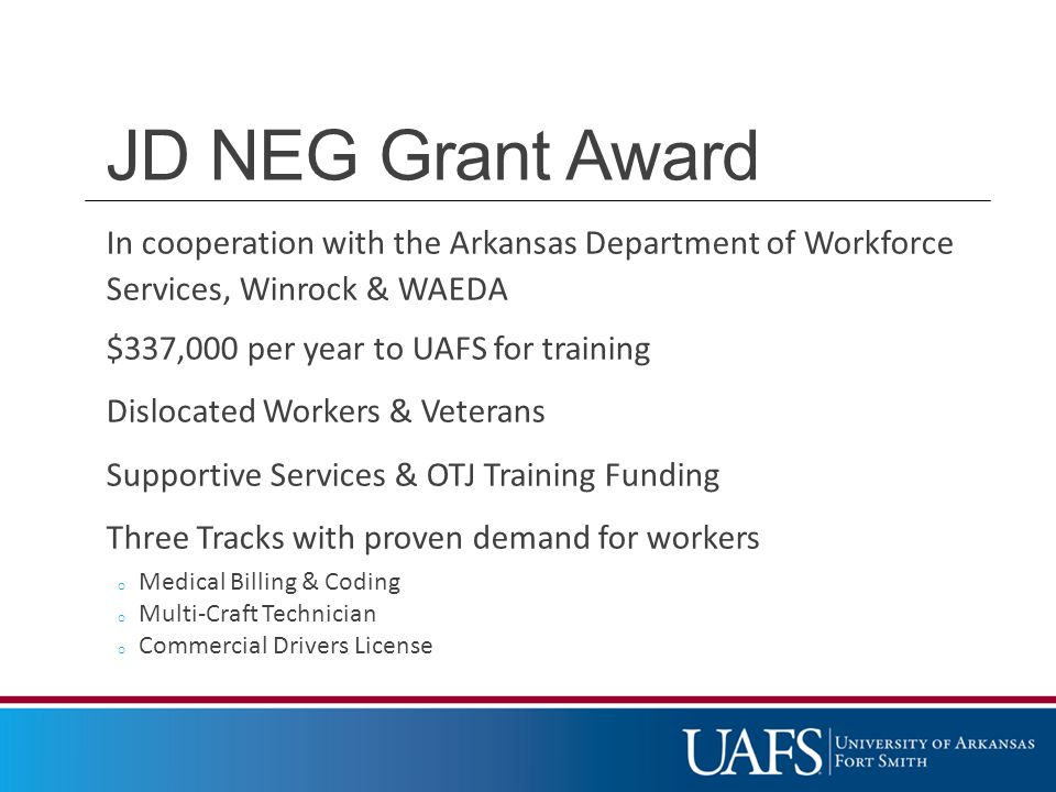 JD NEG Grant Award In cooperation with the Arkansas Department of Workforce Services, Winrock & WAEDA $337,000 per year to UAFS for training Dislocated Workers & Veterans Supportive Services & OTJ Training Funding Three Tracks with proven demand for workers o Medical Billing & Coding o Multi-Craft Technician o Commercial Drivers License