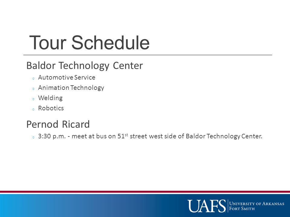 Tour Schedule Baldor Technology Center o Automotive Service o Animation Technology o Welding o Robotics Pernod Ricard o 3:30 p.m.