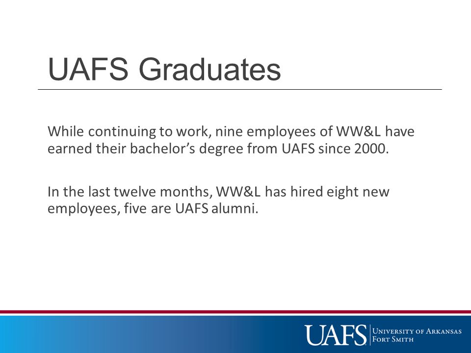 UAFS Graduates While continuing to work, nine employees of WW&L have earned their bachelor's degree from UAFS since 2000.
