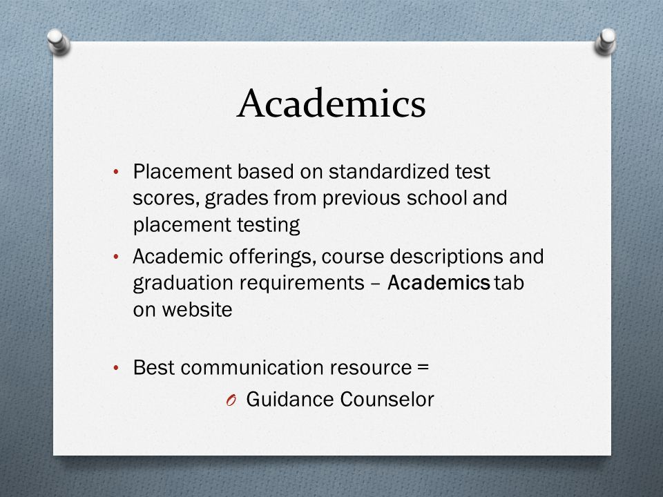 Academics Placement based on standardized test scores, grades from previous school and placement testing Academic offerings, course descriptions and graduation requirements – Academics tab on website Best communication resource = O Guidance Counselor