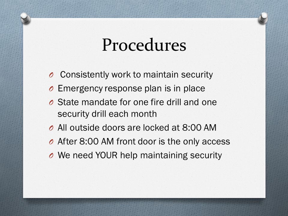 Procedures O Consistently work to maintain security O Emergency response plan is in place O State mandate for one fire drill and one security drill each month O All outside doors are locked at 8:00 AM O After 8:00 AM front door is the only access O We need YOUR help maintaining security