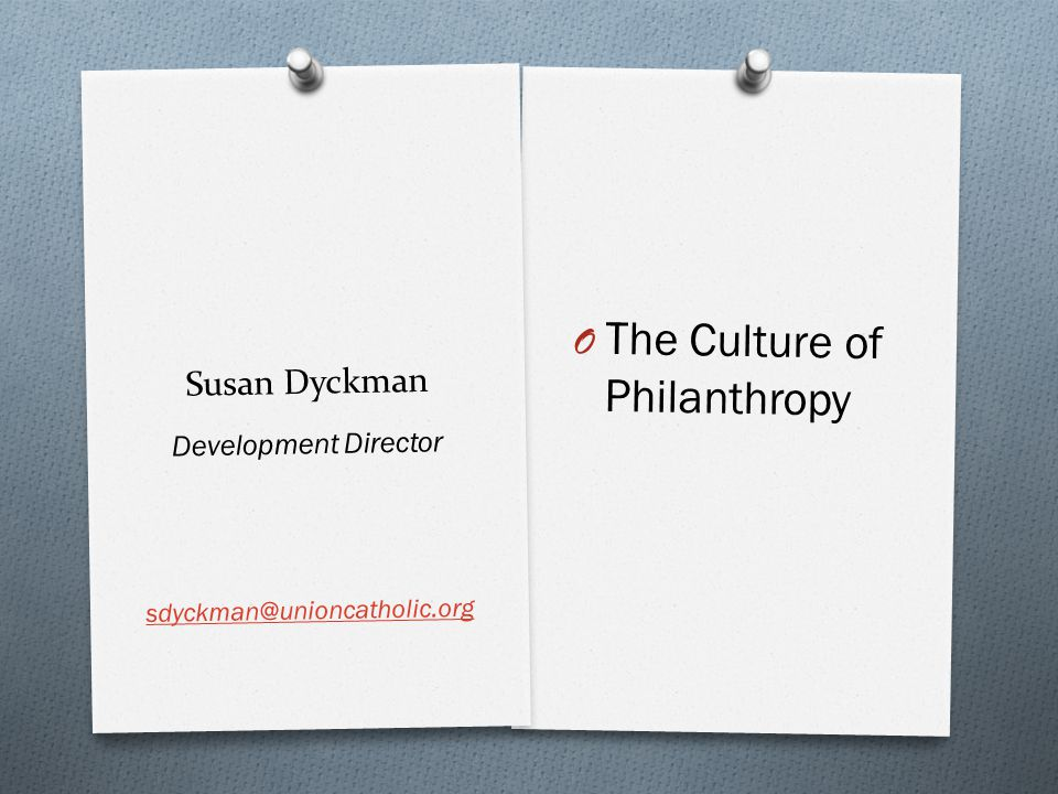 Susan Dyckman Development Director sdyckman@unioncatholic.org O The Culture of Philanthropy