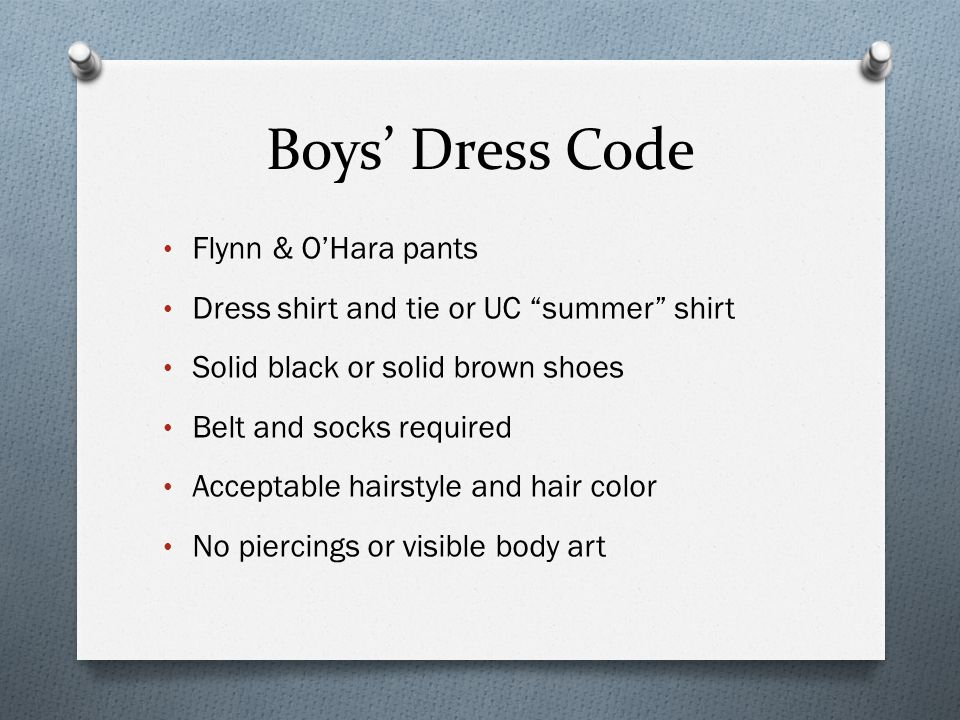 Boys' Dress Code Flynn & O'Hara pants Dress shirt and tie or UC summer shirt Solid black or solid brown shoes Belt and socks required Acceptable hairstyle and hair color No piercings or visible body art