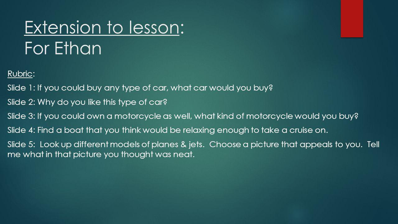 Extension to lesson: For Ethan Rubric: Slide 1: If you could buy any type of car, what car would you buy.