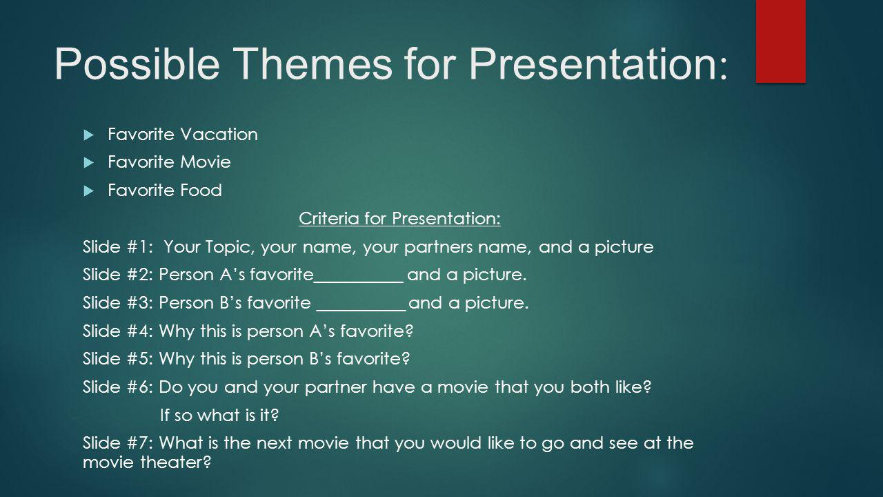 Possible Themes for Presentation :  Favorite Vacation  Favorite Movie  Favorite Food Criteria for Presentation: Slide #1: Your Topic, your name, your partners name, and a picture Slide #2: Person A's favorite__________ and a picture.
