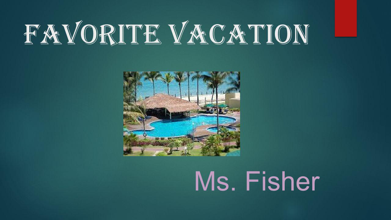 Ms. Fisher's favorite vacation spot is on ANY TROPICAL ISLAND!