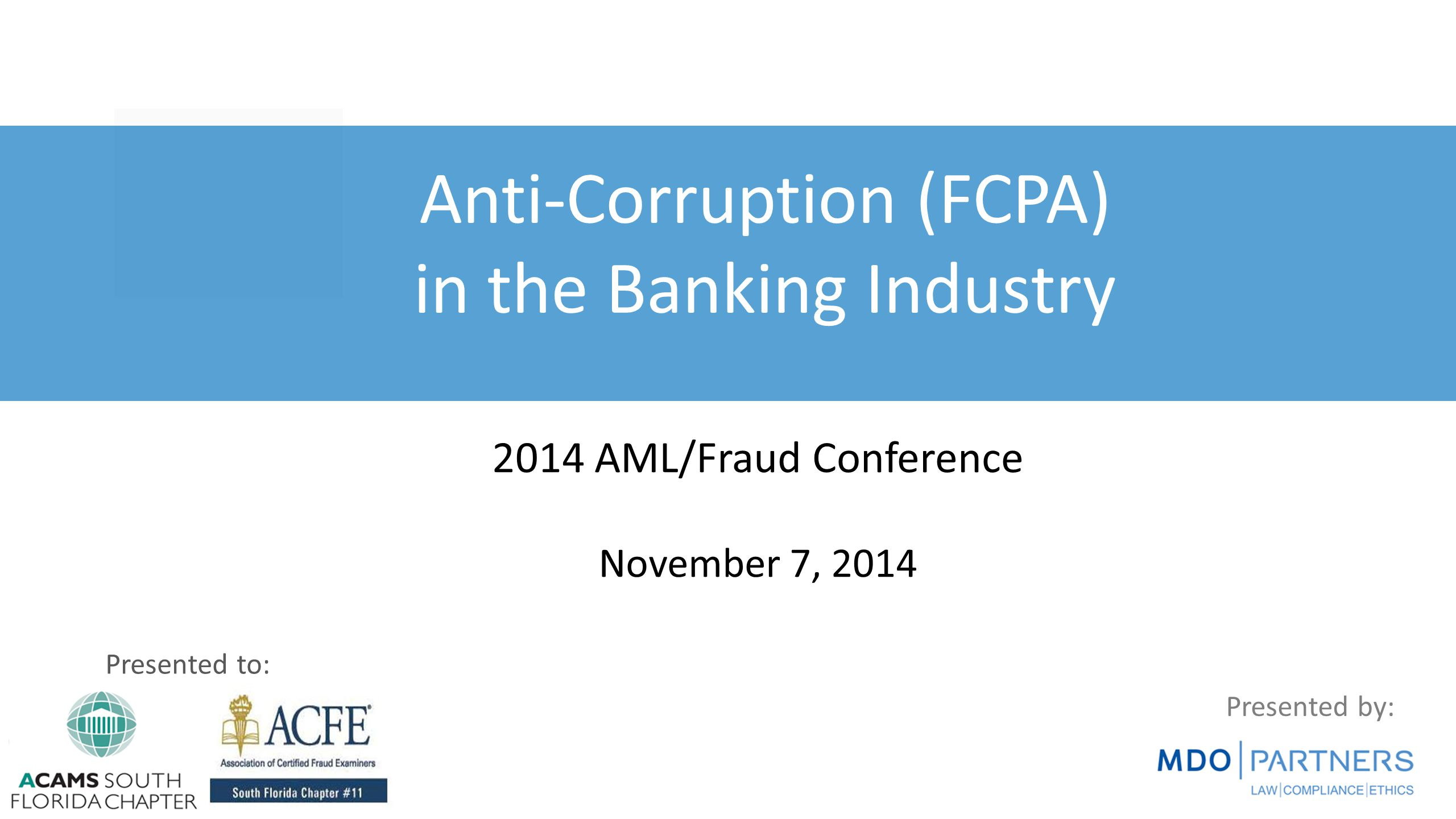 Presented by: Anti-Corruption (FCPA) in the Banking Industry Presented to: 2014 AML/Fraud Conference November 7, 2014