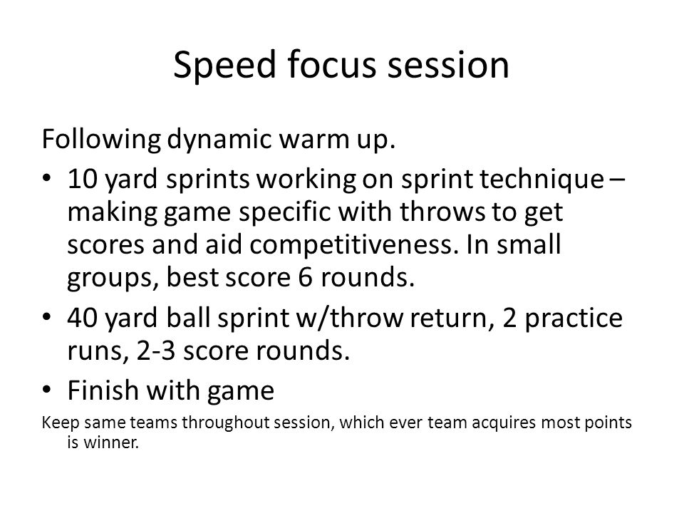 Speed focus session Following dynamic warm up. 10 yard sprints working on sprint technique – making game specific with throws to get scores and aid co