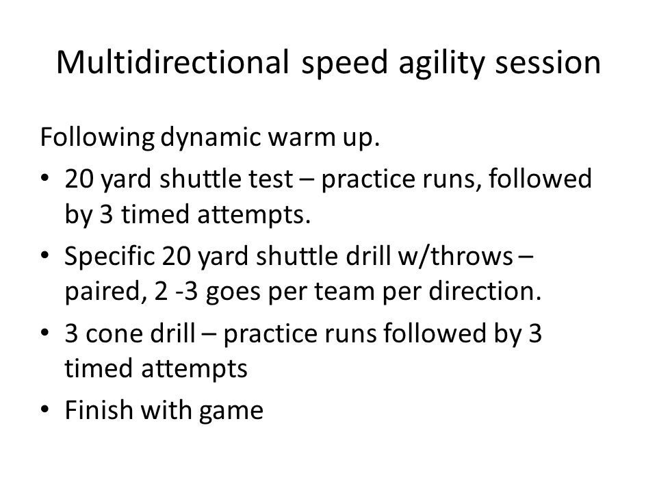 Multidirectional speed agility session Following dynamic warm up. 20 yard shuttle test – practice runs, followed by 3 timed attempts. Specific 20 yard
