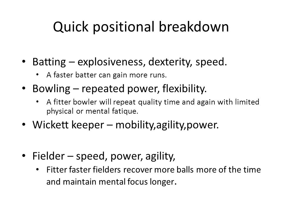 Quick positional breakdown Batting – explosiveness, dexterity, speed. A faster batter can gain more runs. Bowling – repeated power, flexibility. A fit