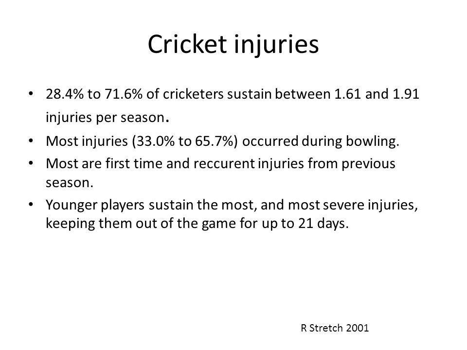 Cricket injuries 28.4% to 71.6% of cricketers sustain between 1.61 and 1.91 injuries per season. Most injuries (33.0% to 65.7%) occurred during bowlin