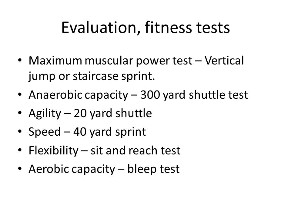 Evaluation, fitness tests Maximum muscular power test – Vertical jump or staircase sprint. Anaerobic capacity – 300 yard shuttle test Agility – 20 yar