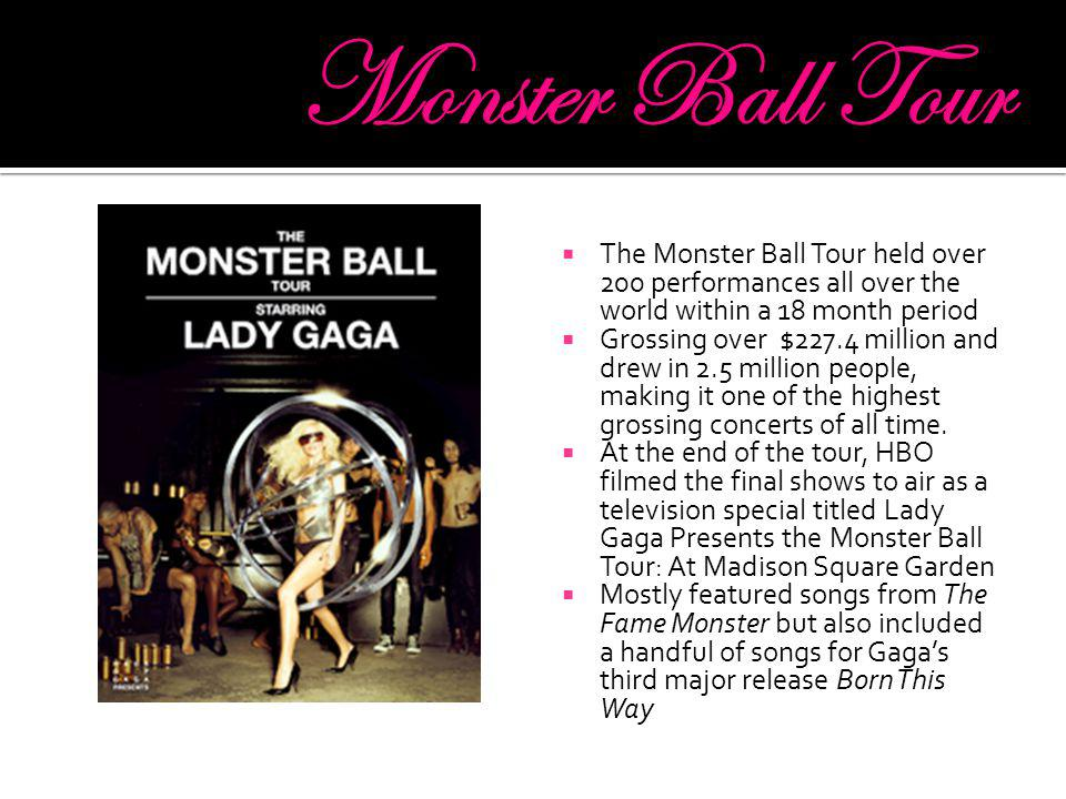  The Monster Ball Tour held over 200 performances all over the world within a 18 month period  Grossing over $227.4 million and drew in 2.5 million