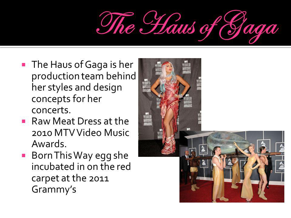  The Haus of Gaga is her production team behind her styles and design concepts for her concerts.  Raw Meat Dress at the 2010 MTV Video Music Awards.