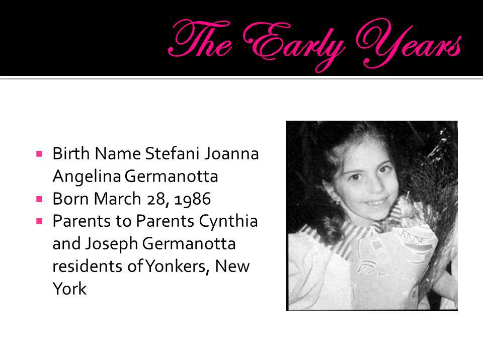  Birth Name Stefani Joanna Angelina Germanotta  Born March 28, 1986  Parents to Parents Cynthia and Joseph Germanotta residents of Yonkers, New Yor