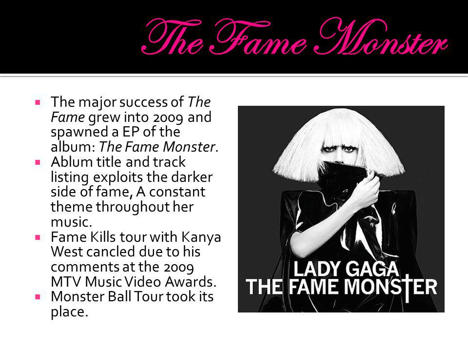  The major success of The Fame grew into 2009 and spawned a EP of the album: The Fame Monster.  Ablum title and track listing exploits the darker si