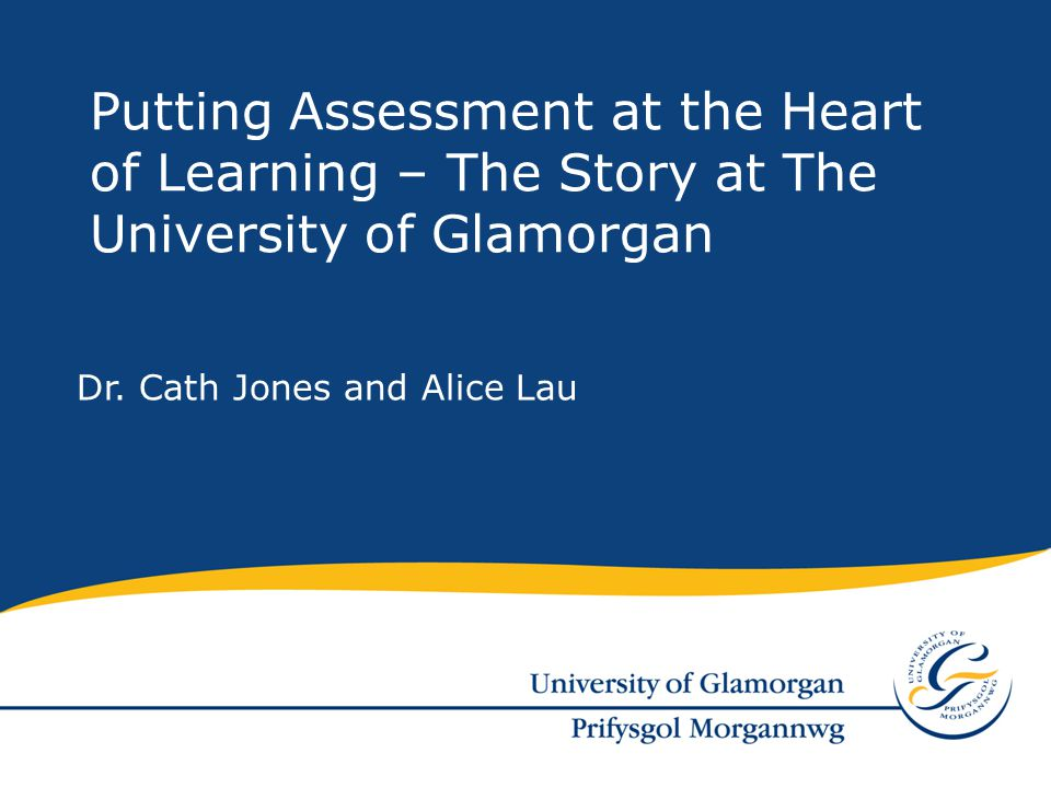Dr. Cath Jones and Alice Lau Putting Assessment at the Heart of Learning – The Story at The University of Glamorgan