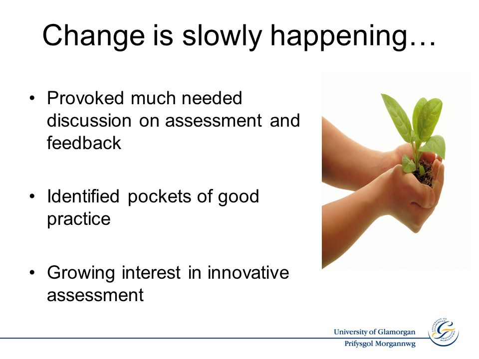 Change is slowly happening… Provoked much needed discussion on assessment and feedback Identified pockets of good practice Growing interest in innovative assessment