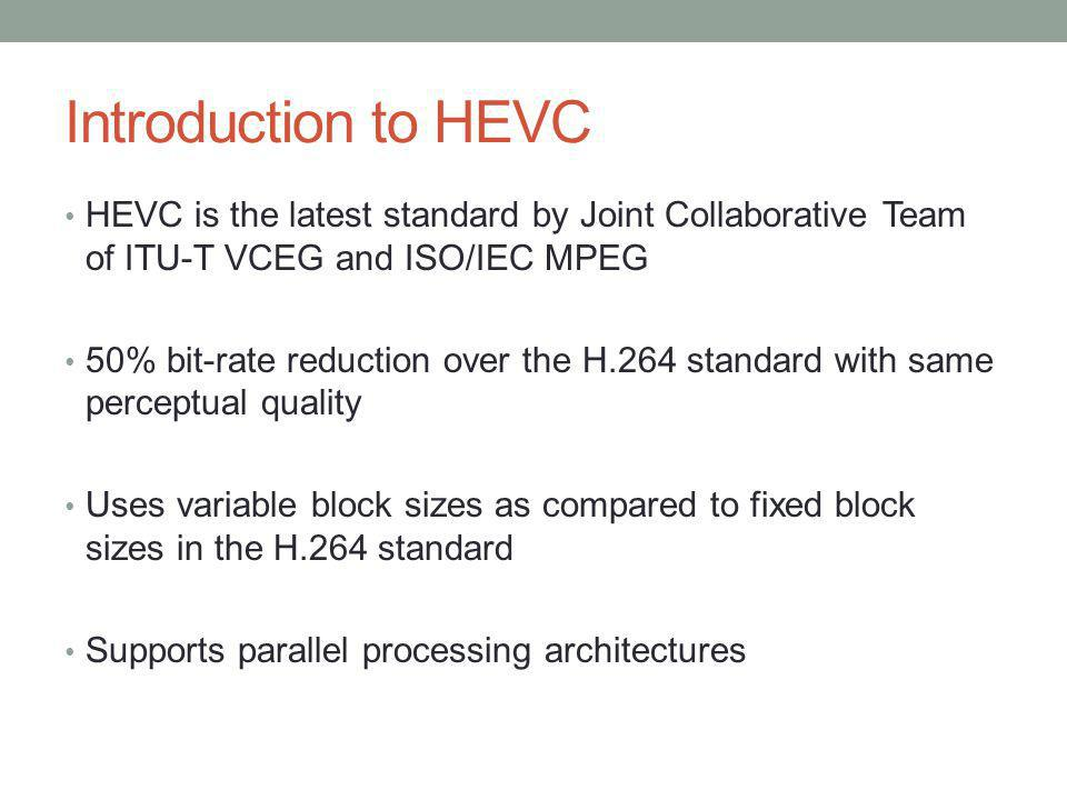 Introduction to HEVC HEVC is the latest standard by Joint Collaborative Team of ITU-T VCEG and ISO/IEC MPEG 50% bit-rate reduction over the H.264 stan