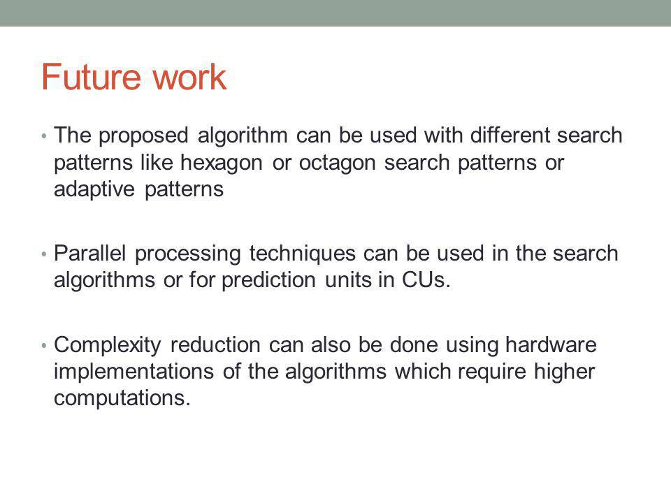 Future work The proposed algorithm can be used with different search patterns like hexagon or octagon search patterns or adaptive patterns Parallel pr