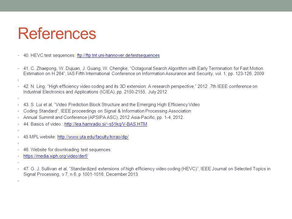 References 40. HEVC test sequences: ftp://ftp.tnt.uni-hannover.de/testsequencesftp://ftp.tnt.uni-hannover.de/testsequences 41. C. Zhaepong, W. Dujuan,