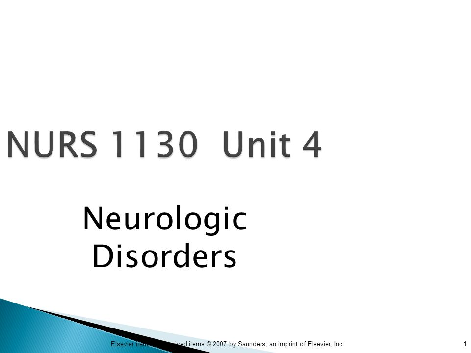 1Elsevier items and derived items © 2007 by Saunders, an imprint of Elsevier, Inc. NURS 1130 Unit 4 Neurologic Disorders
