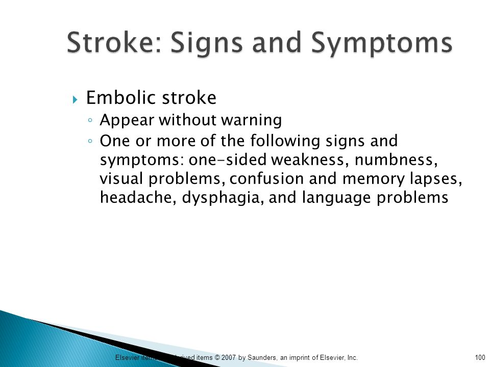 100Elsevier items and derived items © 2007 by Saunders, an imprint of Elsevier, Inc. Stroke: Signs and Symptoms  Embolic stroke ◦ Appear without warn