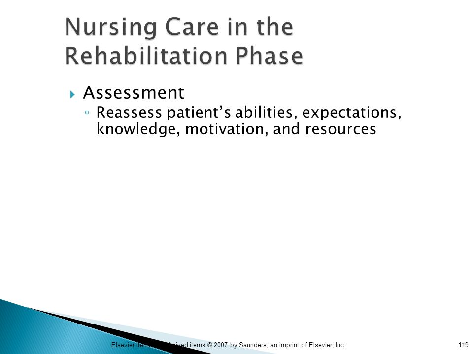 119Elsevier items and derived items © 2007 by Saunders, an imprint of Elsevier, Inc. Nursing Care in the Rehabilitation Phase  Assessment ◦ Reassess
