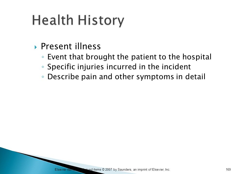 169Elsevier items and derived items © 2007 by Saunders, an imprint of Elsevier, Inc. Health History  Present illness ◦ Event that brought the patient