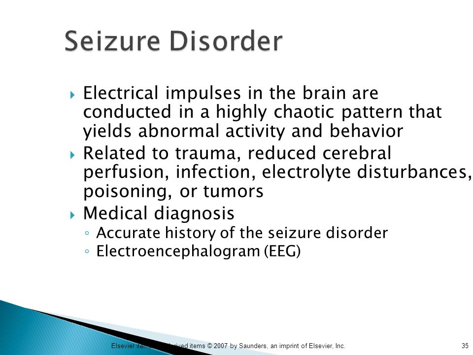 35Elsevier items and derived items © 2007 by Saunders, an imprint of Elsevier, Inc. Seizure Disorder  Electrical impulses in the brain are conducted