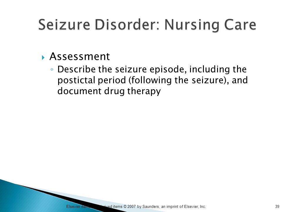 39Elsevier items and derived items © 2007 by Saunders, an imprint of Elsevier, Inc. Seizure Disorder: Nursing Care  Assessment ◦ Describe the seizure