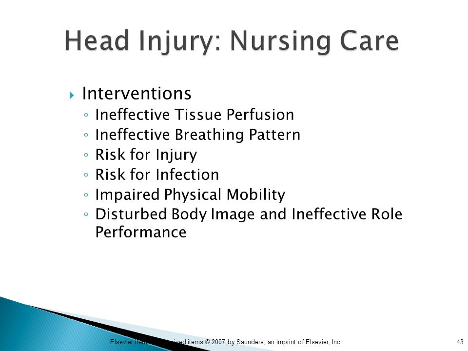 43Elsevier items and derived items © 2007 by Saunders, an imprint of Elsevier, Inc. Head Injury: Nursing Care  Interventions ◦ Ineffective Tissue Per