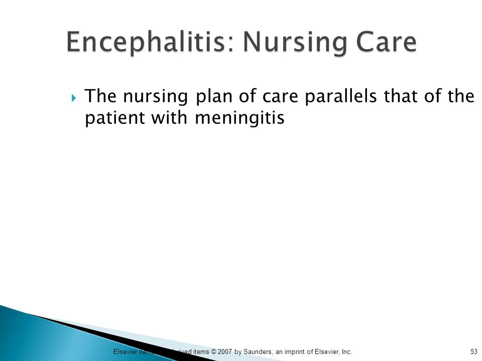 53Elsevier items and derived items © 2007 by Saunders, an imprint of Elsevier, Inc. Encephalitis: Nursing Care  The nursing plan of care parallels th