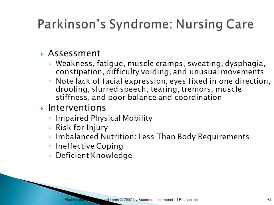 64Elsevier items and derived items © 2007 by Saunders, an imprint of Elsevier, Inc. Parkinson's Syndrome: Nursing Care  Assessment ◦ Weakness, fatigu