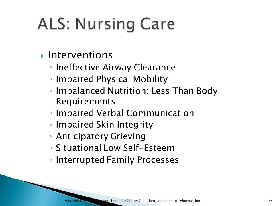 76Elsevier items and derived items © 2007 by Saunders, an imprint of Elsevier, Inc. ALS: Nursing Care  Interventions ◦ Ineffective Airway Clearance ◦