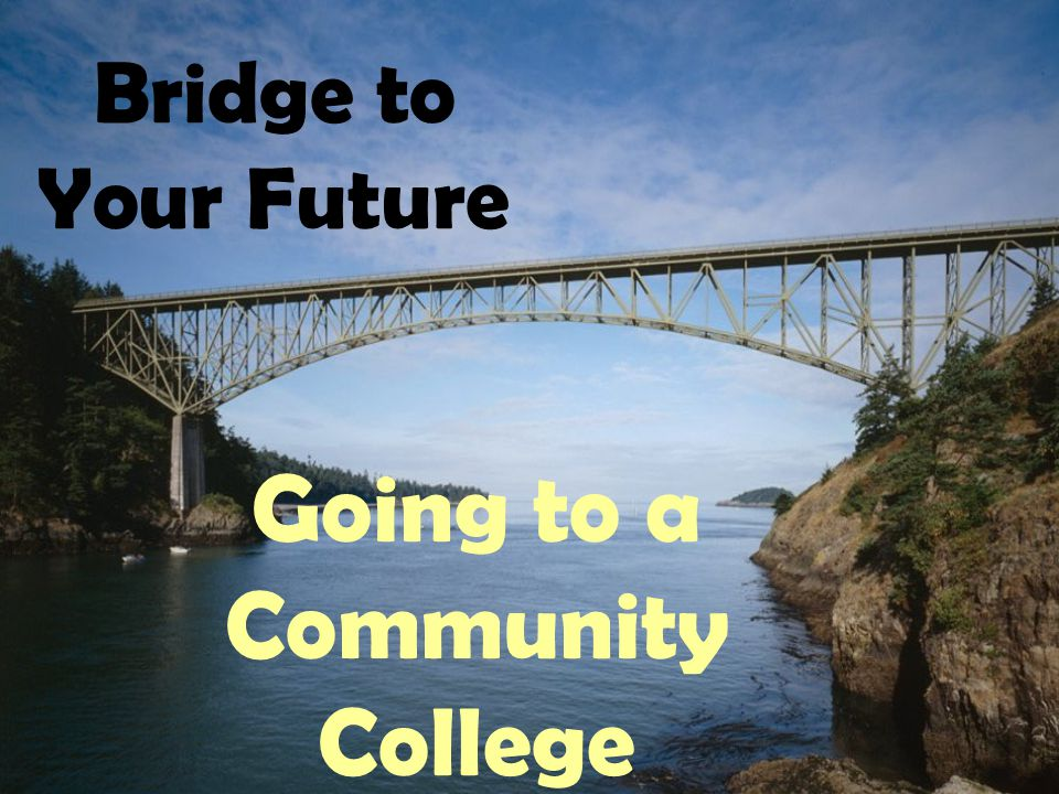 Bridge to Your Future Going to a Community College