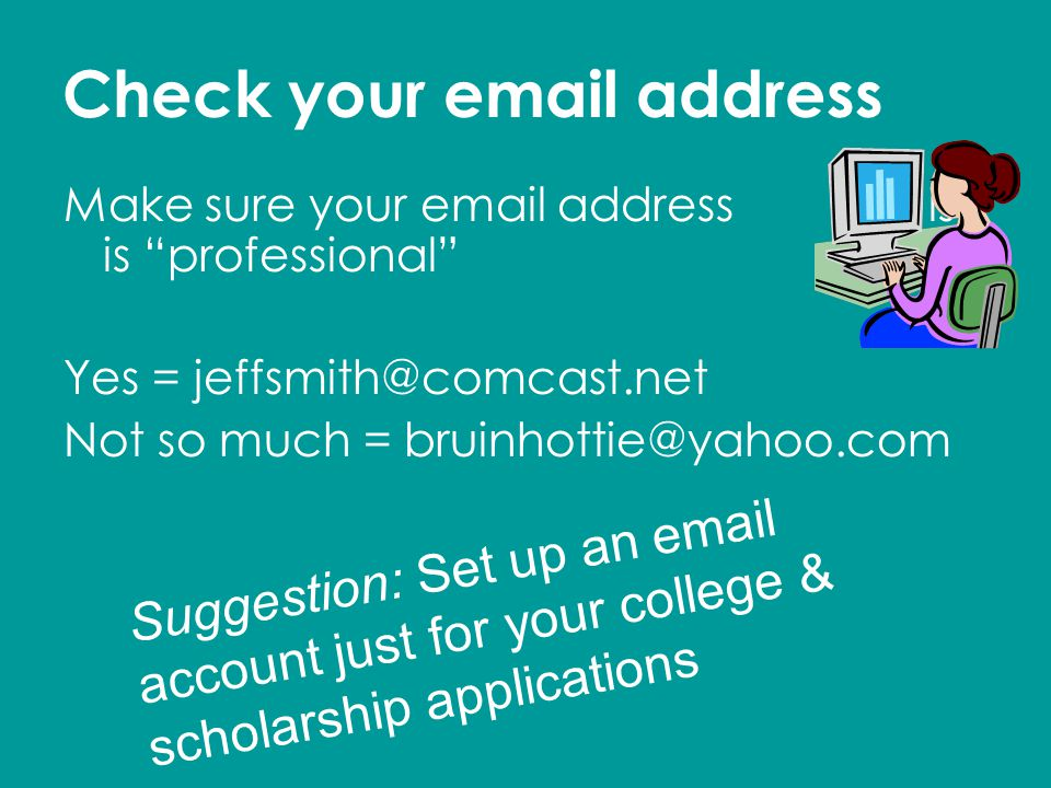 Check your email address Make sure your email address is is professional Yes = jeffsmith@comcast.net Not so much = bruinhottie@yahoo.com Suggestion: Set up an email account just for your college & scholarship applications