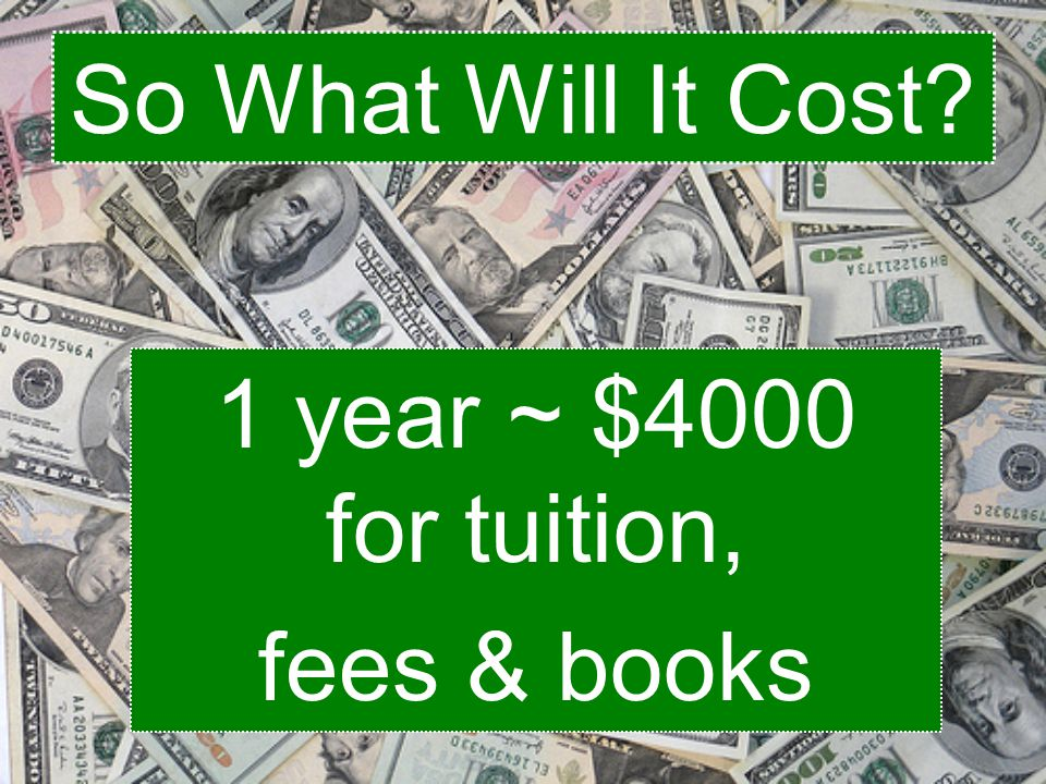 So What Will It Cost 1 year ~ $4000 for tuition, fees & books