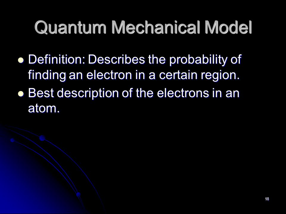 17 Quantum Mechanical Theory Erwin Schrodinger -1926 physicist Erwin Schrodinger -1926 physicist Used a mathematical equation to describe the location and energy of an electron.