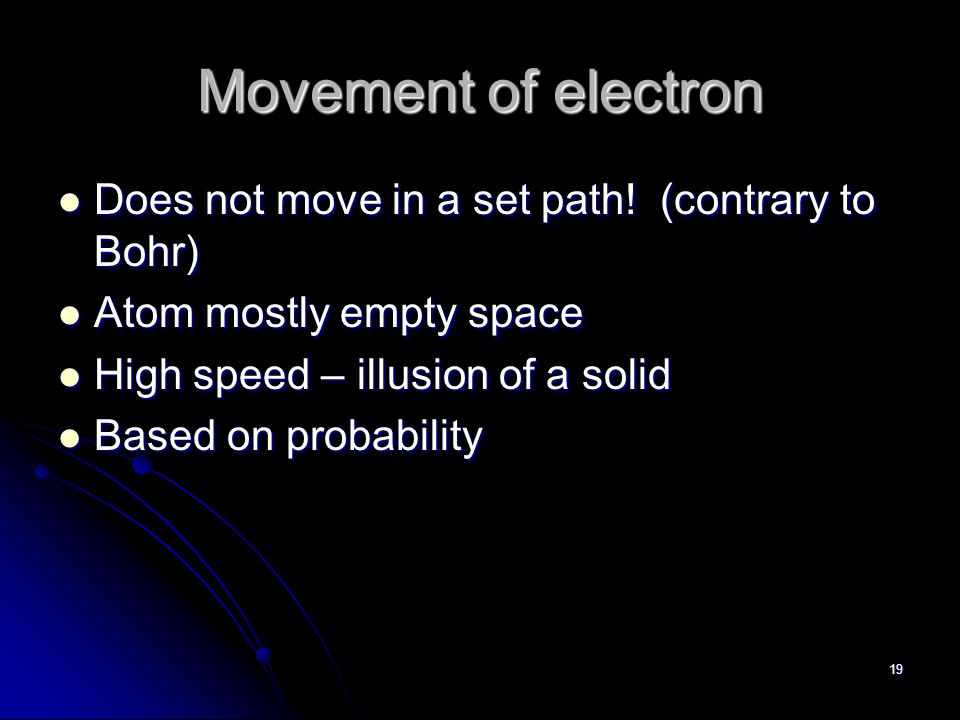 18 Quantum Mechanical Model Definition: Describes the probability of finding an electron in a certain region.