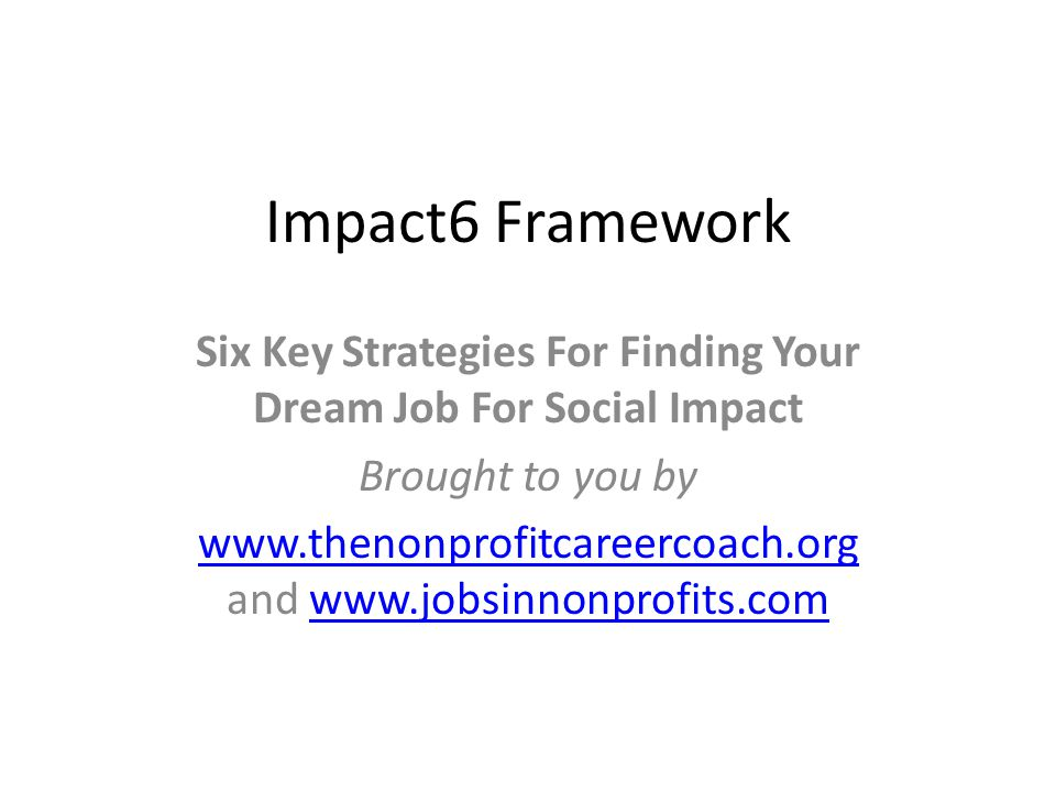 Impact6 Framework Six Key Strategies For Finding Your Dream Job For Social Impact Brought to you by www.thenonprofitcareercoach.org www.thenonprofitca