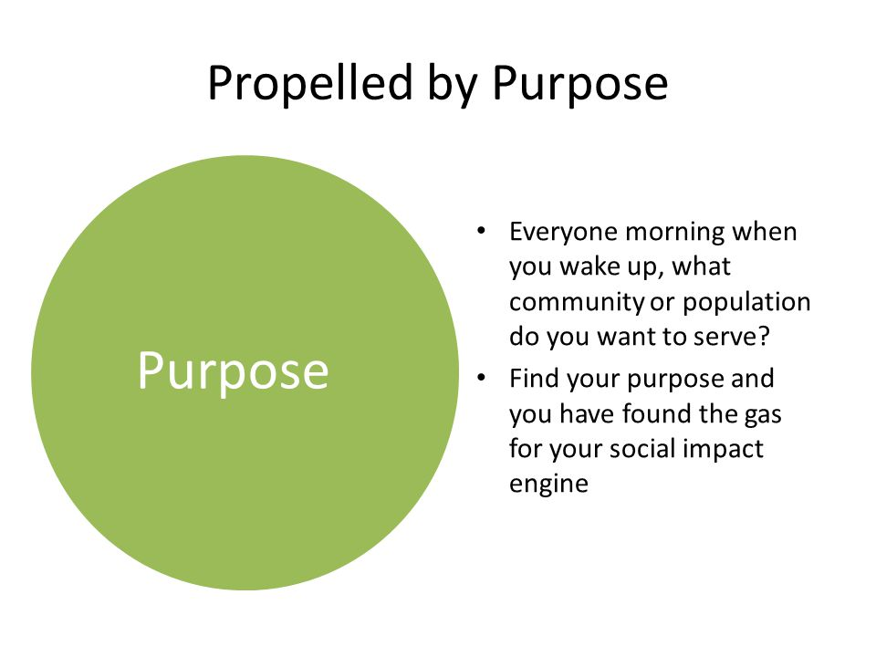 Propelled by Purpose Everyone morning when you wake up, what community or population do you want to serve? Find your purpose and you have found the ga