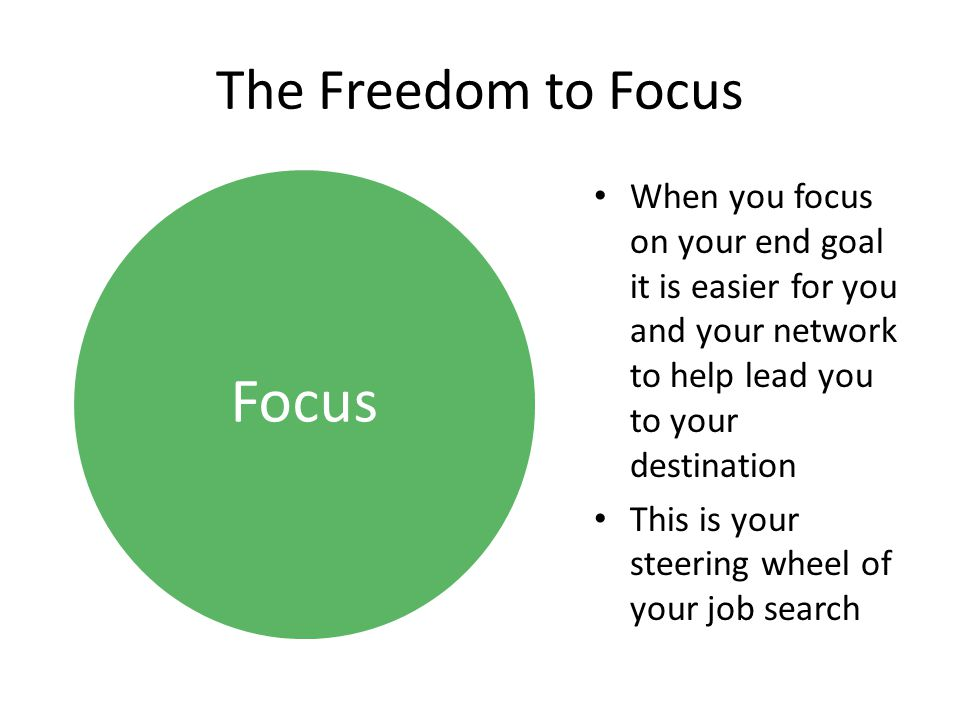 Focus The Freedom to Focus When you focus on your end goal it is easier for you and your network to help lead you to your destination This is your ste